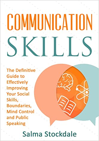 Communication: Communication Skills - The Definitive Guide to Effectively Improving Your Social Skills, Boundaries, Mind Control and Public Speaking
