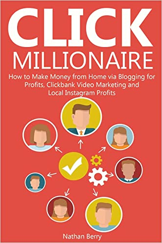 CLICK MILLIONAIRE: How to Make Money from Home via Blogging for Profits,Clickbank Video Marketing and Local Instagram Profits