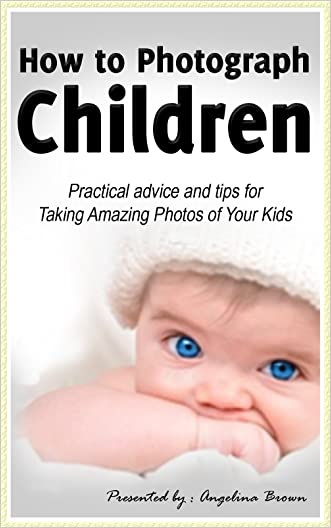 How to Photograph Children: Practical Advice & Tips for Taking Amazing Photos of Your Kids