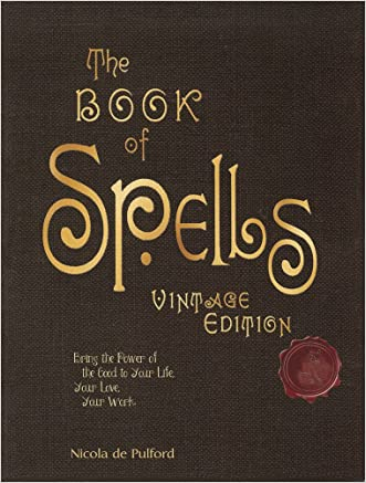 The Book of Spells: Vintage Edition: Ancient and Modern Formulations to Bring the Power of the Good to Your Life, Your Love, Your Work, and Your Play written by Nicola de Pulford