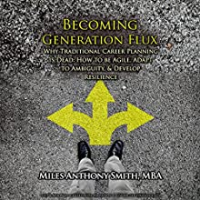 Becoming Generation Flux: Why Traditional Career Planning is Dead: How to be Agile, Adapt to Ambiguity, and Develop Resilience (       UNABRIDGED) by Miles Anthony Smith Narrated by Miles Anthony Smith