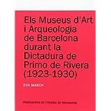 Els museus d'Art i Arqueologia de Barcelona durant la dictadura de Primo de Rivera (1923-1930) (Textos i Estudis...