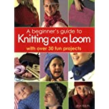 A Beginner's Guide to Knitting on a Loom : With Over 30 Fun Projectsby Isela Phelps