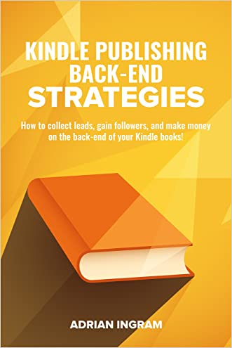 Kindle Publishing: Kindle Publishing Back-End Strategies: How to collect leads, gain followers, and make money on the back-end of your Kindle books!