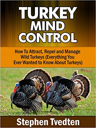 Turkey Mind Control: How To Attract, Repel and Manage Wild Turkeys (Everything You Ever Wanted to Know About Turkeys) (Natural Pest Control Book 19)