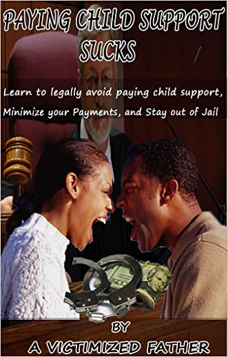 Paying Child Support Sucks: Learn how to legally avoid paying child support, Minimize your payments, and Stay out of Jail.
