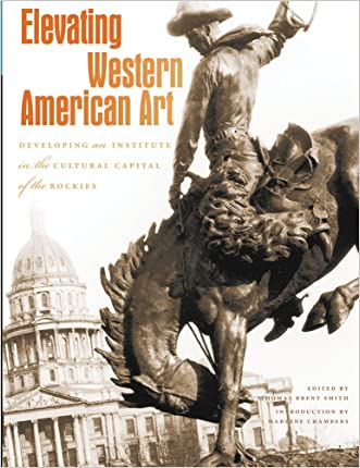 Elevating Western American Art: Developing an Institute in the Cultural Capital of the Rockies (Western Passages) written by Thomas Brent Smith