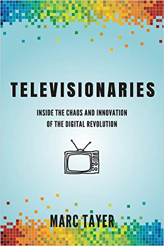 Televisionaries: Inside the Chaos and Innovation of the Digital Revolution