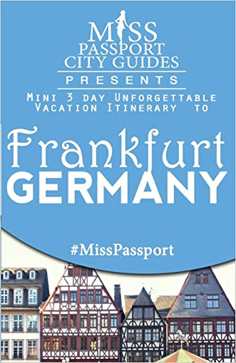 Miss Passport City Guides Presents:  Mini 3 day Unforgettable Vacation Itinerary to Frankfurt, Germany (Miss Passport Travel Guides Book)