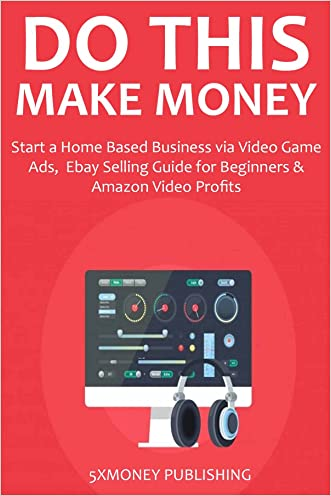 DO THIS, MAKE MONEY (3 IN 1 BUNDLE): Start a Home Based Business via Video Game Ads, Ebay Selling Guide for Beginners & Amazon Video Profits