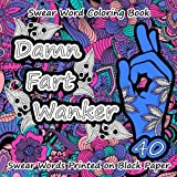 Swear Word Coloring Book: Damn Fart Wanker: 40 Swear Words on Black Paper Unique Designs For Relaxation: Patterns, Flowers, Leaves (Printed on Black Paper) (Volume 1)