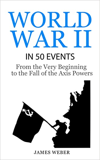 World War 2: World War II in 50 Events: From the Very Beginning to the Fall of the Axis Powers (War Books, World War 2 Books, War History) (History in 50 Events Series Book 4) written by James Weber