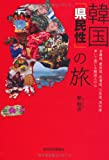 韓国「県民性」の旅―全羅道、慶尚道、忠清道、江原道、済州道歩いて感じる韓国人の心