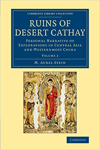 Ruins of Desert Cathay: Personal Narrative of Explorations in Central Asia and Westernmost China (Cambridge Library Collection - Archaeology) (Volume 2)
