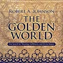 The Golden World: Our Search for Meaning, Fulfillment, and Divine Beauty Speech by Robert A. Johnson Narrated by Robert A. Johnson