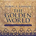 The Golden World: Our Search for Meaning, Fulfillment, and Divine Beauty | Robert A. Johnson
