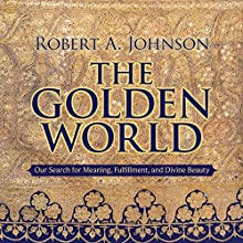 The Golden World: Our Search for Meaning, Fulfillment, and Divine Beauty  by Robert A. Johnson Narrated by Robert A. Johnson