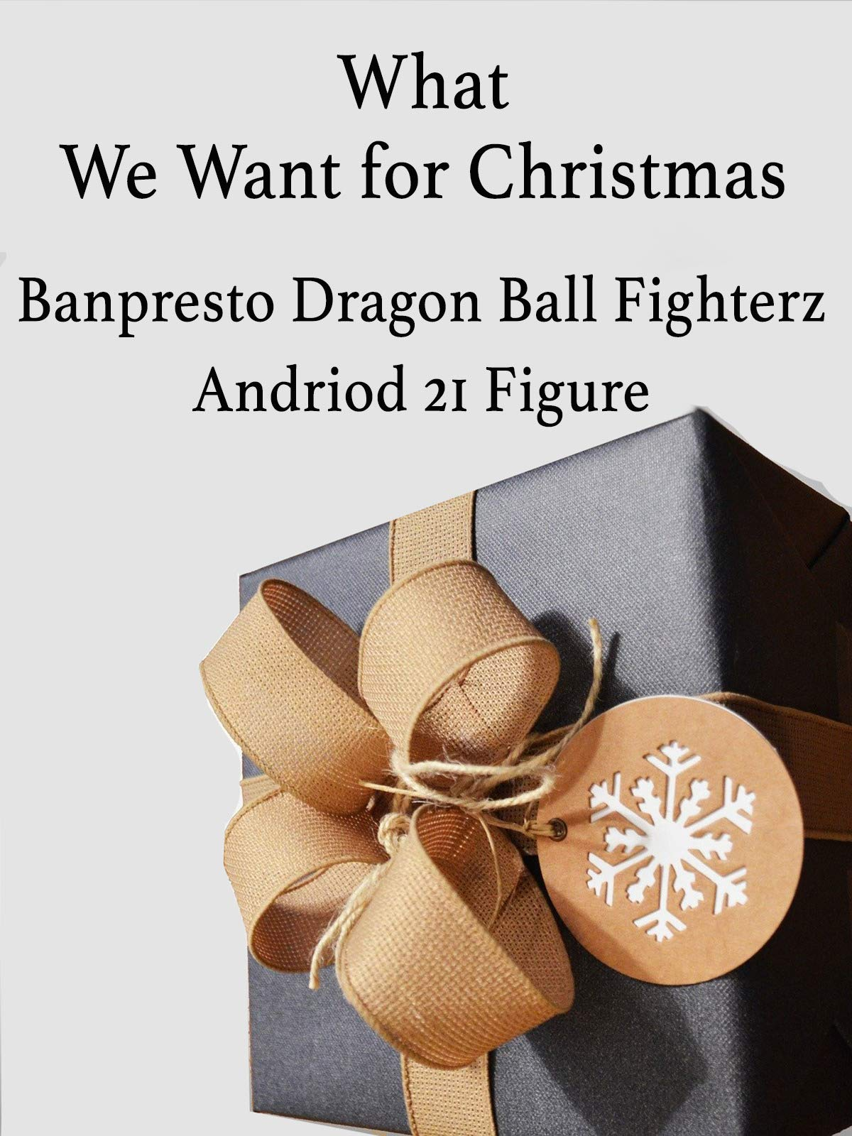 What We Want for Christmas Banpresto Dragon Ball FighterZ Android 21 Figure