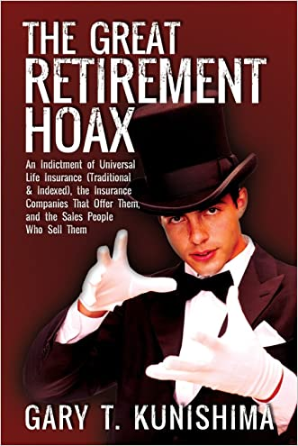 The Great Retirement Hoax: An Indictment of Universal Life Insurance (Traditional & Indexed), the Insurance Companies That Offer Them, and the Sa written by Gary T. Kunishima
