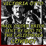 Mail Order Bride: Sent by God to the California Cowboy | Victoria Otto
