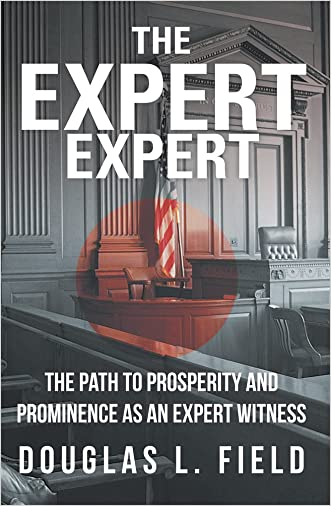 The Expert Expert : The Path to Prosperity and Prominence as an Expert Witness written by Douglas L. Field