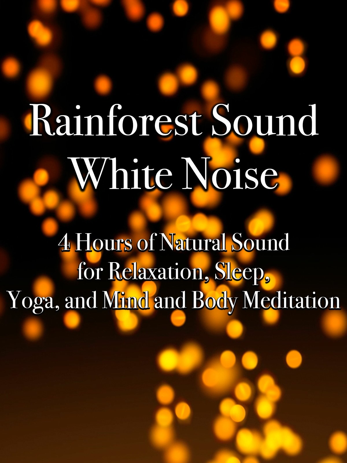 Rainforest Sound White Noise 4 Hours of Natural Sound for Relaxation, Sleep, Yoga, and Mind and Body Meditation
