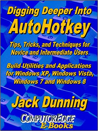 Digging Deeper into AutoHotkey: Tips, Tricks, and Techniques for Novice and Intermediate Users, Build Utilities and Applications for Windows XP, Windows ... 8 (AutoHotkey Tips and Tricks Book 2)