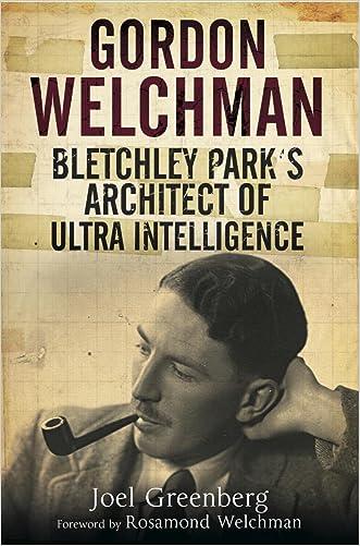 Gordon Welchman: Bletchley Park's Architect of Ultra Intelligence written by Joel Greenberg