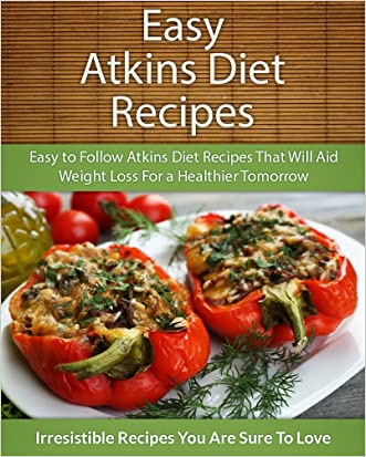 Easy Atkins Diet Recipes: Easy to Follow Atkins Diet Recipes That Will Aid Weight Loss For a Healthier Tomorrow (The Easy Recipe Series)