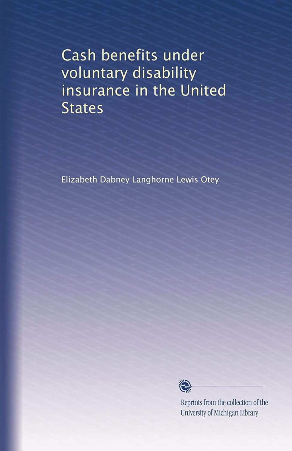 Cash benefits under voluntary disability insurance in the United States Elizabeth Dabney Langhorne Lewis Otey