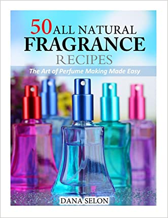 50 All Natural Fragrance Recipes: The Art of Perfume Making Made Easy