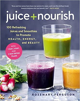 Juice + Nourish: 100 Refreshing Juices and Smoothies to Promote Health, Energy, and Beauty written by Rosemary Ferguson