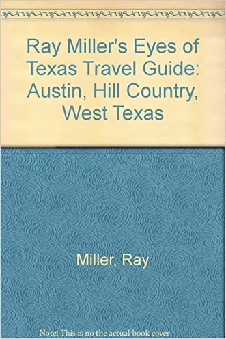 Ray Miller's Eyes of Texas Travel Guide: Austin, Hill Country, West Texas