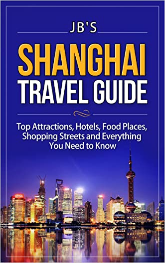 Shanghai Travel Guide: Top Attractions, Hotels, Food Places, Shopping Streets, and Everything You need to Know (JB's Travel Guides)