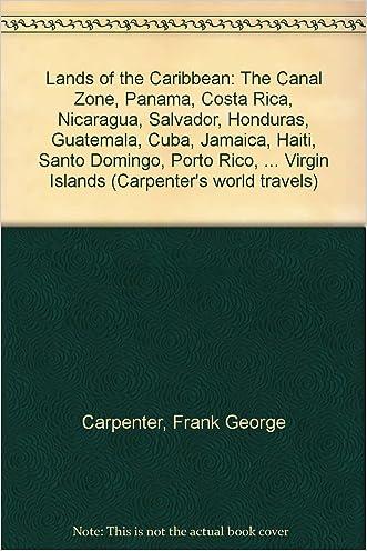 Lands of the Caribbean: The Canal Zone, Panama, Costa Rica, Nicaragua, Salvador, Honduras, Guatemala, Cuba, Jamaica, Haiti, Santo Domingo, Porto Rico, ... Virgin Islands (Carpenter's world travels)
