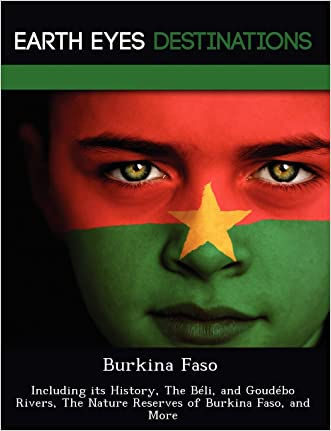 Burkina Faso: Including its History, The Béli, and Goudébo Rivers, The Nature Reserves of Burkina Faso, and More written by Renee Browning