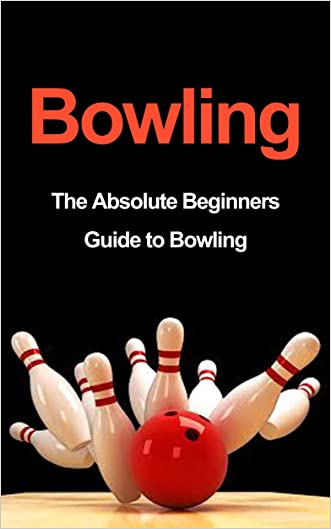 Bowling: The Absolute Beginners Guide to Bowling: Bowling Tips to Build Fundamentals and Execution Like a Pro in 7 Days or Less (Bowling Basics, Bowling Fundamentals, Bowling Tips, Bowling Execution)