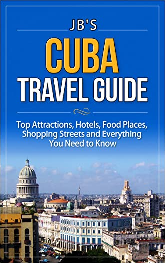 Cuba Travel Guide: Top Attractions, Hotels, Food Places, Shopping Streets, and Everything You Need to Know (JB's Travel Guides)