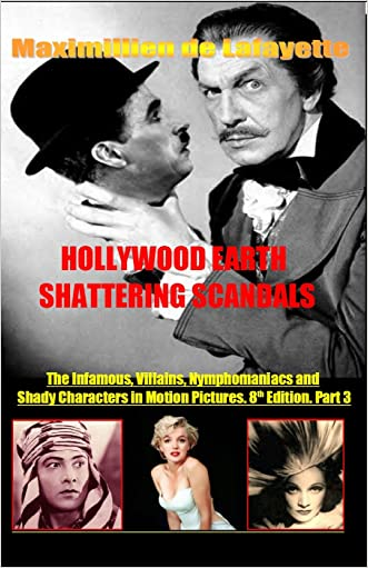 Hollywood's Earth Shattering Scandals: The infamous, villains, nymphomaniacs and shady character in motion pictures. 8th Edition. Book/Part 3. (Showbiz Entertainment And Cinema Stars obsession w) written by Maximillien de Lafayette