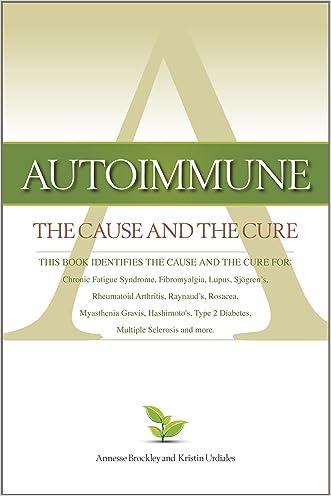 Autoimmune: The Cause and The Cure (This book identifies the cause & the cure for: Chronic Fatigue Syndrome, Fibromyalgia, Lupus, Rheumatoid Arthritis, Raynaud's, Rosacea, Myasthenia Gravis, Hashimoto's, Type 2 Diabetes, Multiple Sclerosi