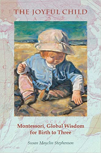 The Joyful Child: Montessori, Global Wisdom for Birth to Three written by Susan Mayclin  Stephenson