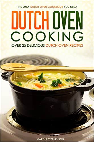 Dutch Oven Cooking - Over 25 Delicious Dutch Oven Recipes: The Only Dutch Oven Cookbook You Need