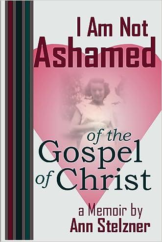I Am Not Ashamed of the Gospel of Christ written by Ann Stelzner
