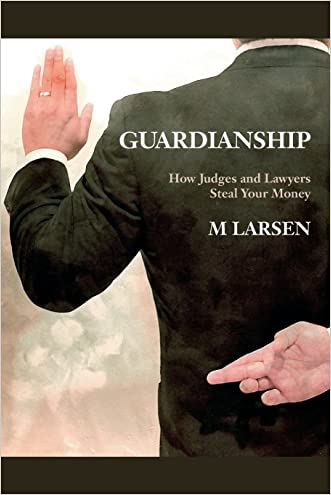 Guardianship: How Judges and Lawyers Steal Your Money written by M Larsen