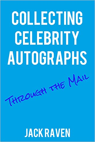 Collecting Celebrity Autographs Through The Mail (Autograph Collecting Book 1) written by Jack Raven