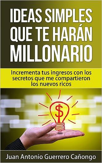 Ideas simples que te harán millonario: Aumenta tus ingresos con los secretos que me compartieron los nuevos ricos (Spanish Edition)