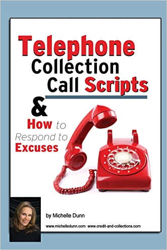 Telephone Collection call Scripts & How to respond to Excuses: A Guide for Bill Collectors (The Collecting Money Series) (Volume 13) written by Michelle Dunn