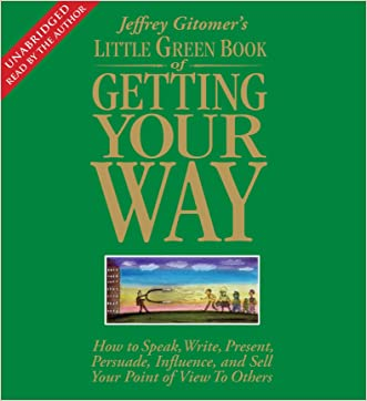 The Little Green Book of Getting Your Way: How to Speak, Write, Present, Persuade, Influence, and Sell Your Point of View to Others (Jeffrey Gitomer's Little Books)