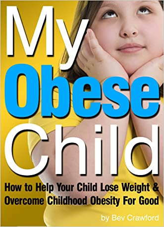 My Obese Child: How to Help Your Child Lose Weight and Overcome Childhood Obesity For Good