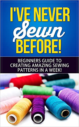 Sewing: I've Never Sewn Before! - Learning How To Sew As A Beginner - The Simplest Guide To Creating Amazing Sewing Patterns In A Week! (Sewing, Crafts, ... Patchwork, Embroidery, Crocheting, Textile)